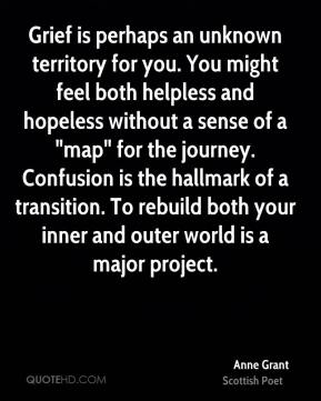 "Anne Grant - Grief is perhaps an unknown territory for you. You might feel both helpless and hopeless without a sense of a ""map"" for the journey. Confusion is the hallmark of a transition. To rebuild both your inner and outer world is a major project."