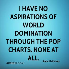 Anne Hathaway - I have no aspirations of world domination through the pop charts. None at all.