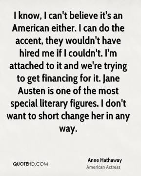 Anne Hathaway - I know, I can't believe it's an American either. I can do the accent, they wouldn't have hired me if I couldn't. I'm attached to it and we're trying to get financing for it. Jane Austen is one of the most special literary figures. I don't want to short change her in any way.