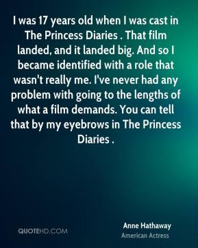 Anne Hathaway - I was 17 years old when I was cast in The Princess Diaries . That film landed, and it landed big. And so I became identified with a role that wasn't really me. I've never had any problem with going to the lengths of what a film demands. You can tell that by my eyebrows in The Princess Diaries .