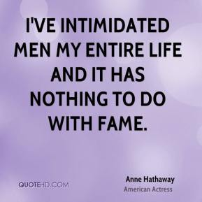 Anne Hathaway - I've intimidated men my entire life and it has nothing to do with fame.