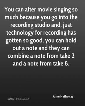 Anne Hathaway - You can alter movie singing so much because you go into the recording studio and, just technology for recording has gotten so good, you can hold out a note and they can combine a note from take 2 and a note from take 8.