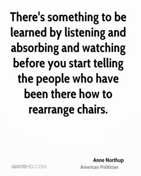 Anne Northup - There's something to be learned by listening and absorbing and watching before you start telling the people who have been there how to rearrange chairs.