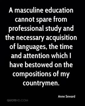 Anne Seward - A masculine education cannot spare from professional study and the necessary acquisition of languages, the time and attention which I have bestowed on the compositions of my countrymen.