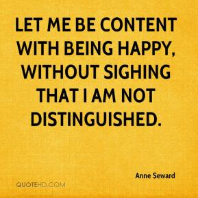 Anne Seward - Let me be content with being happy, without sighing that I am not distinguished.