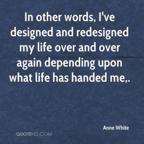 Anne White - In other words, I've designed and redesigned my life over and over again depending upon what life has handed me.