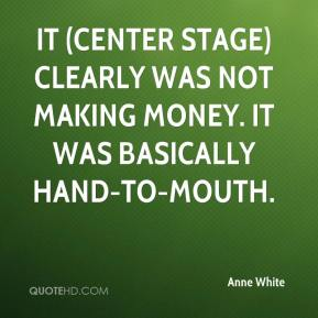 Anne White - It (Center Stage) clearly was not making money. It was basically hand-to-mouth.
