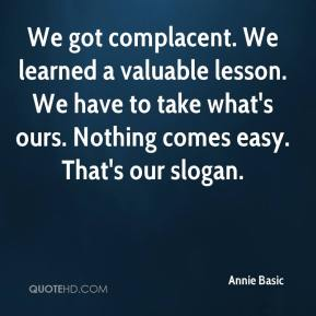 Annie Basic - We got complacent. We learned a valuable lesson. We have to take what's ours. Nothing comes easy. That's our slogan.