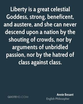 Annie Besant - Liberty is a great celestial Goddess, strong, beneficent, and austere, and she can never descend upon a nation by the shouting of crowds, nor by arguments of unbridled passion, nor by the hatred of class against class.