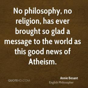Annie Besant - No philosophy, no religion, has ever brought so glad a message to the world as this good news of Atheism.