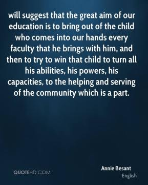 Annie Besant - will suggest that the great aim of our education is to bring out of the child who comes into our hands every faculty that he brings with him, and then to try to win that child to turn all his abilities, his powers, his capacities, to the helping and serving of the community which is a part.