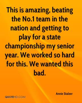 Annie Stalzer - This is amazing, beating the No.1 team in the nation and getting to play for a state championship my senior year. We worked so hard for this. We wanted this bad.