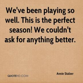 Annie Stalzer - We've been playing so well. This is the perfect season! We couldn't ask for anything better.