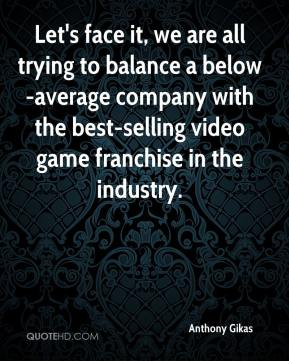 Anthony Gikas - Let's face it, we are all trying to balance a below-average company with the best-selling video game franchise in the industry.