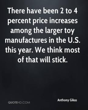 There have been 2 to 4 percent price increases among the larger toy manufactures in the U.S. this year. We think most of that will stick.