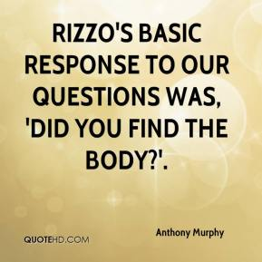 Rizzo's basic response to our questions was, 'Did you find the body?'.