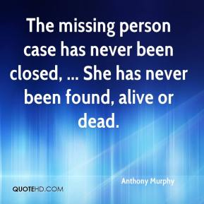 Anthony Murphy - The missing person case has never been closed, ... She has never been found, alive or dead.