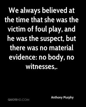 We always believed at the time that she was the victim of foul play, and he was the suspect, but there was no material evidence: no body, no witnesses.