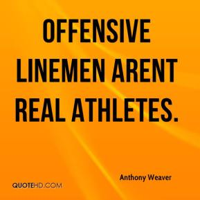Anthony Weaver - Offensive linemen arent real athletes.