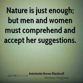 Antoinette Brown Blackwell - Nature is just enough; but men and women must comprehend and accept her suggestions.