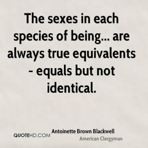 Antoinette Brown Blackwell - The sexes in each species of being... are always true equivalents - equals but not identical.