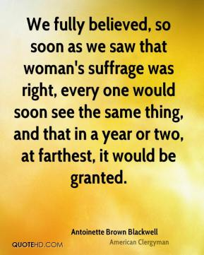 Antoinette Brown Blackwell - We fully believed, so soon as we saw that woman's suffrage was right, every one would soon see the same thing, and that in a year or two, at farthest, it would be granted.