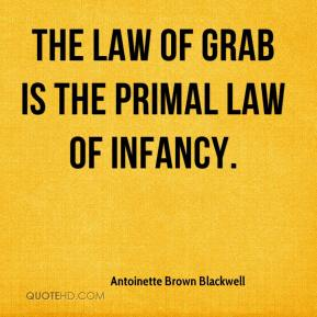 Antoinette Brown Blackwell - The law of grab is the primal law of infancy.