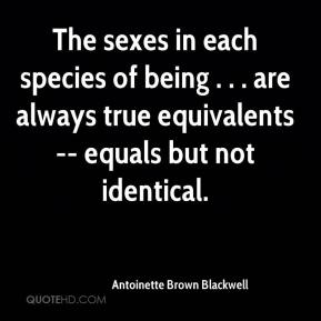 Antoinette Brown Blackwell - The sexes in each species of being . . . are always true equivalents -- equals but not identical.