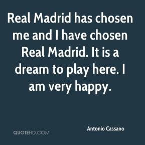 Antonio Cassano - Real Madrid has chosen me and I have chosen Real Madrid. It is a dream to play here. I am very happy.