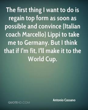 Antonio Cassano - The first thing I want to do is regain top form as soon as possible and convince (Italian coach Marcello) Lippi to take me to Germany. But I think that if I'm fit, I'll make it to the World Cup.