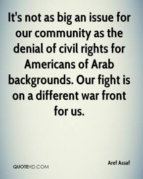 Aref Assaf - It's not as big an issue for our community as the denial of civil rights for Americans of Arab backgrounds. Our fight is on a different war front for us.