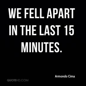 Armondo Cima - We fell apart in the last 15 minutes.