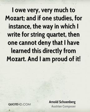 Arnold Schoenberg - I owe very, very much to Mozart; and if one studies, for instance, the way in which I write for string quartet, then one cannot deny that I have learned this directly from Mozart. And I am proud of it!