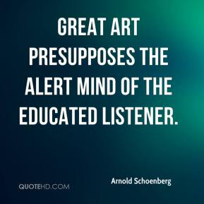 Arnold Schoenberg - Great art presupposes the alert mind of the educated listener.