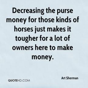 Art Sherman - Decreasing the purse money for those kinds of horses just makes it tougher for a lot of owners here to make money.