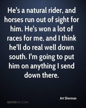 Art Sherman - He's a natural rider, and horses run out of sight for him. He's won a lot of races for me, and I think he'll do real well down south. I'm going to put him on anything I send down there.