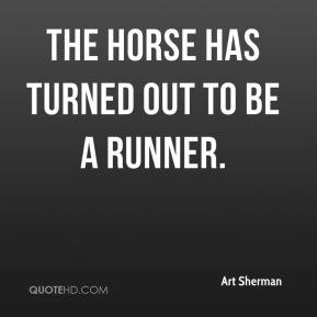 Art Sherman - The horse has turned out to be a runner.