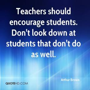 Arthur Brown - Teachers should encourage students. Don't look down at students that don't do as well.