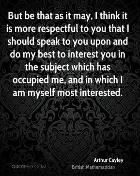 Arthur Cayley - But be that as it may, I think it is more respectful to you that I should speak to you upon and do my best to interest you in the subject which has occupied me, and in which I am myself most interested.