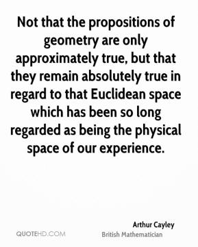 Arthur Cayley - Not that the propositions of geometry are only approximately true, but that they remain absolutely true in regard to that Euclidean space which has been so long regarded as being the physical space of our experience.