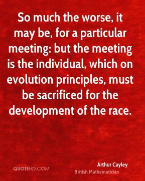 So much the worse, it may be, for a particular meeting: but the meeting is the individual, which on evolution principles, must be sacrificed for the development of the race.