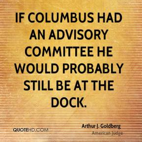 If Columbus had an advisory committee he would probably still be at the dock.