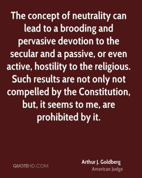 The concept of neutrality can lead to a brooding and pervasive devotion to the secular and a passive, or even active, hostility to the religious. Such results are not only not compelled by the Constitution, but, it seems to me, are prohibited by it.