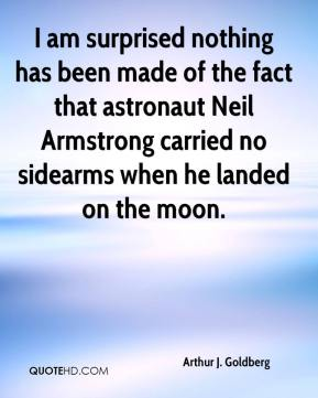 Arthur J. Goldberg - I am surprised nothing has been made of the fact that astronaut Neil Armstrong carried no sidearms when he landed on the moon.