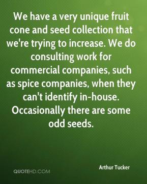 Arthur Tucker - We have a very unique fruit cone and seed collection that we're trying to increase. We do consulting work for commercial companies, such as spice companies, when they can't identify in-house. Occasionally there are some odd seeds.