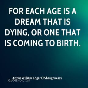 Arthur William Edgar O'Shaughnessy - For each age is a dream that is dying, Or one that is coming to birth.