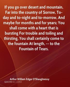 If you go over desert and mountain, Far into the country of Sorrow, To-day and to-night and to-morrow, And maybe for months and for years; You shall come with a heart that is bursting For trouble and toiling and thirsting, You shall certainly come to the fountain At length, -- to the Fountain of Tears.