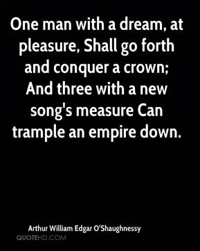 Arthur William Edgar O'Shaughnessy - One man with a dream, at pleasure, Shall go forth and conquer a crown; And three with a new song's measure Can trample an empire down.