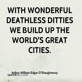 With wonderful deathless ditties We build up the world's great cities.