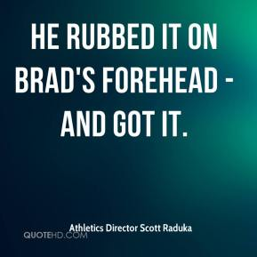 Athletics Director Scott Raduka - He rubbed it on Brad's forehead - and got it.